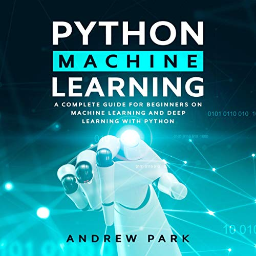 Python Machine Learning: A Complete Guide for Beginners on Machine Learning and Deep Learning cover art