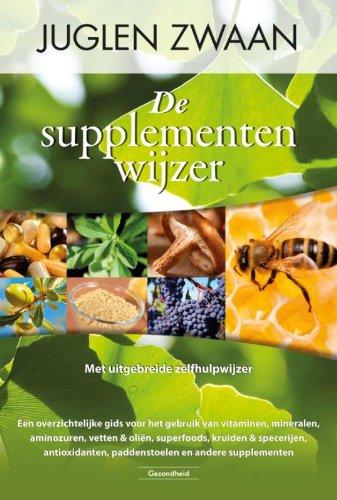 De supplementenwijzer: een overzichtelijke gids voor het gebruik van vitaminen, mineralen, aminozuren, vetten en olien, superfoods, kruiden en ... paddenstoelen en andere supplementen