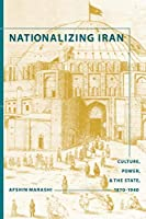 Nationalizing Iran: Culture, Power, and the State, 1870-1940 (Studies in Modernity and National Identity)