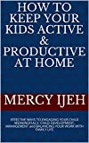 HOW TO KEEP YOUR KIDS ACTIVE & PRODUCTIVE AT HOME: EFFECTIVE WAYS TO ENGAGING YOUR CHILD MEANINGFULLY, CHILD DEVELOPMENT, MANAGEMENT and BALANCING YOUR WORK WITH FAMILY LIFE (English Edition)
