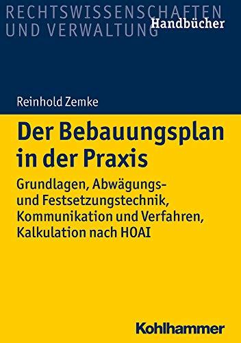 Der Bebauungsplan in der Praxis: Grundlagen, Abwägungs- und Festsetzungstechnik, Kommunikation und Verfahren, Kalkulation nach HOAI (Recht und Verwaltung)