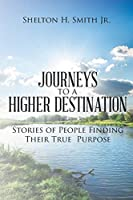 Journeys to a Higher Destination: Stories of People Finding Their True Purpose