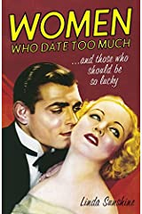 Women Who Date Too Much . . . and Those Who Should Be So Lucky: Happy Dating, Great Sex, Healthy Relationships, and Other Delusions Kindle Edition