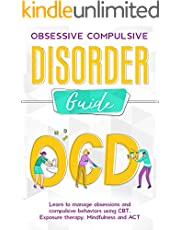 OBSESSIVE COMPULSIVE DISORDER GUIDE Learn to manage obsessions and compulsive behaviors using CBT, Exposure therapy, Mindfulness and ACT