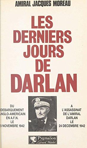Les derniers jours de Darlan: Du débarquement anglo-américain en A.F.N. le 8 novembre 1942 à l\'assassinat de l\'amiral Darlan le 24 décembre 1942 (Documents et Te) (French Edition)