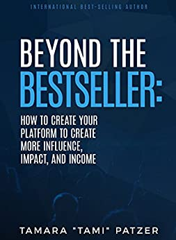 Beyond the Best Seller: How to Create Your Platform to Create More Impact, Influence, and Income by [Tamara Patzer]