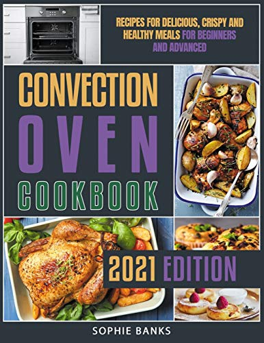 Convection Oven Cookbook: Recipes for Delicious, Crispy and Healthy Meals...