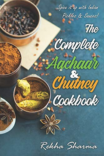 The Complete Aachaar & Chutney Cookbook: Spice it up with Indian Pickles & Sauces! (Indian Cookbook, Band 3)