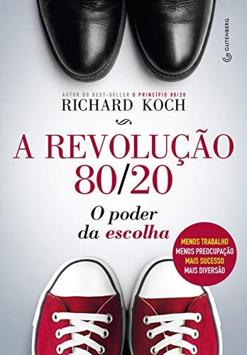 A revolução 80/20: O poder da escolha : menos trabalho, menos preocupação, mais sucesso, mais diversão