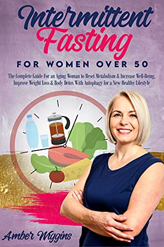 Intermittent Fasting for Women Over 50: The Complete Guide For an Aging Woman to Reset Metabolism & Increase Well-Being, Improve Weight Loss & Body Detox With Autophagy for a New Healthy Lifestyle