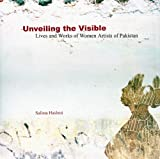 Unveiling the Visible: Lives and Works of Women Artists of Pakistan
