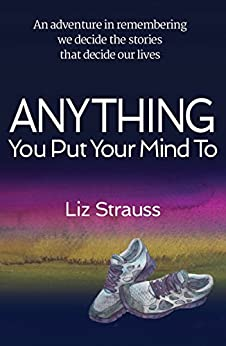 Anything You Put Your Mind To: An adventure in remembering we decide the stories that decide our lives by [Liz Strauss, Jane Boyd, Richard Balkwill]