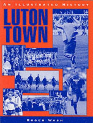 Luton Town: An Illustrated History (Desert Island Football Histories)