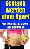 Schlank werden ohne Sport : 24kg abnehmen in 3 Wochen
