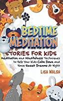 Bedtime Meditation Stories for Kids: Meditation and Mindfulness Techniques to Help Your Kids Calm Down and Have Sweet Dreams At Night
