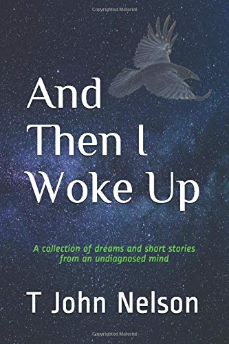 And Then I Woke Up: A collection of dreams and short stories from an undiagnosed mind