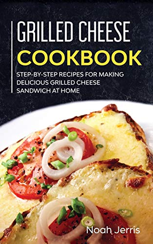 Grilled Cheese Cookbook: Step-By-step Recipes for Making Delicious Grilled Cheese Sandwich at Home