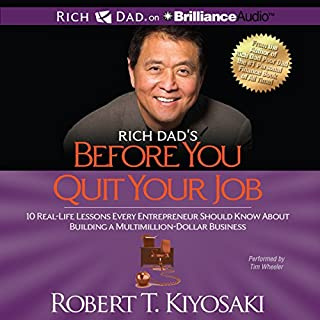 Rich Dad's Before You Quit Your Job     10 Real-Life Lessons Every Entrepreneur Should Know About Building a Multimillion-Dollar Business               Written by:                                                                                                                                 Robert T. Kiyosaki                               Narrated by:                                                                                                                                 Tim Wheeler                      Length: 7 hrs and 58 mins     16 ratings     Overall 4.9