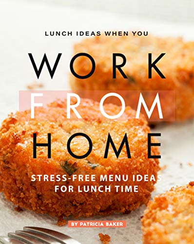 Lunch Ideas When You Work from Home: Stress-Free Menu Ideas for Lunch Time by [Patricia Baker]