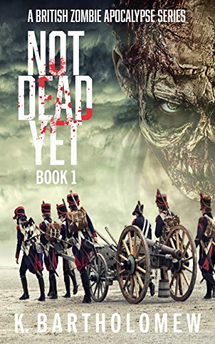 Not Dead Yet: A British Zombie Apocalypse Series - Book 1 by [K. Bartholomew]