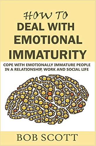 How to Deal with Emotional Immaturity: Cope with Emotionally Immature People in A Relationship, Work and Social Life
