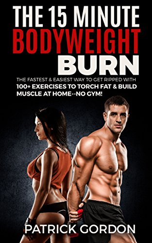 The 15 Minute Bodyweight Burn: 100+ Exercises to Torch Fat & Build Muscle. The Fastest & Easiest Way to Get Ripped at Home--No Gym! Build the Ultimate ... Routine (With Pictures) (English Edition)