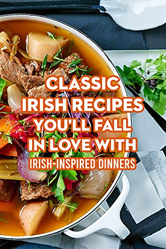 Classic Irish Recipes You'll Fall in Love With: Irish-Inspired Dinners: Irish-Inspired Dinners Recipes (English Edition)