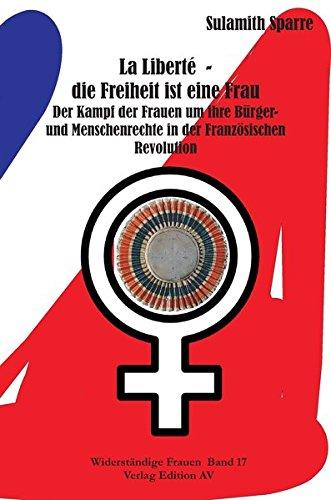 La Liberté - die Freiheit ist eine Frau: Der Kampf der Frauen um ihre Bürger- und Menschenrechte in der Französischen Revolution (Widerständige Frauen)