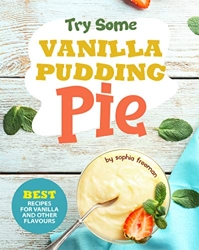 Try Some Vanilla Pudding Pie!: Best Recipes for Vanilla and Other Flavours
