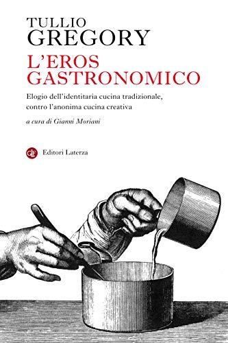 L'eros gastronomico: Elogio dell'identitaria cucina tradizionale, contro l'anonima cucina creativa