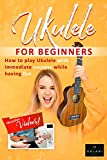 Ukulele For Beginners - How to Play Ukulele with Immediate Success While Having Fun: A Step by Step Guide for Kids and Adults