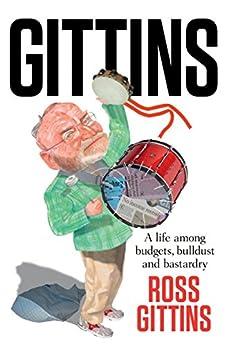 Gittins: A life among budgets, bulldust and bastardry by [Ross Gittins]