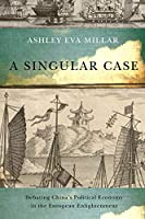 A Singular Case: Debating China's Political Economy in the European Enlightenment (Mcgill-queen's Studies in the History of Ideas)