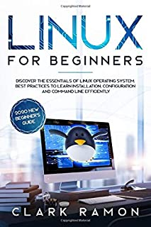 LINUX FOR BEGINNERS: Discover the essentials of Linux operating system. Best Practices to learn Installation, Configuratio...