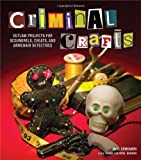 Criminal Crafts: From D.I.Y. to F.B.I. Outlaw Projects for Scoundrels, Cheats, and Armchair Detectives