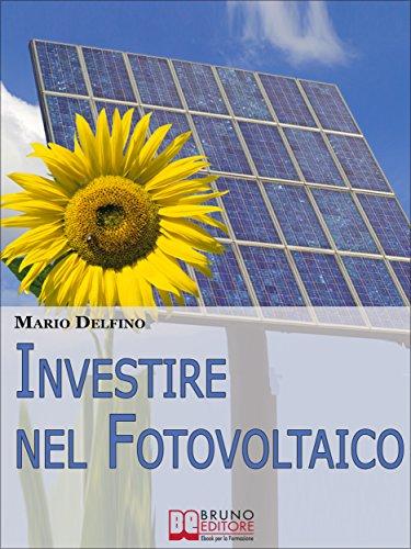 Investire nel Fotovoltaico. Tecniche e Strategie Pratiche per Gestire e Affrontare l\'Investimento nel Fotovoltaico. (Ebook Italiano - Anteprima Gratis): ... Affrontare l\'Investimento nel Fotovoltaico