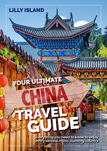 YOUR ULTIMATE CHINA TRAVEL GUIDE: Everything you need to know to enjoy every second in this stunning country I China Reiseführer (English Edition)