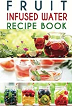 Fruit Infused Water Recipe Book: Top 50+ Easy and Quick Vitamin Water Recipes for Weight Loss, Detox, Better Sleep, Stress Busting and Metabolism Boosting