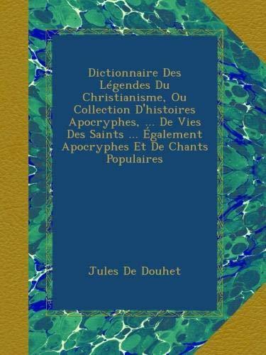 Dictionnaire Des Légendes Du Christianisme, Ou Collection D'histoires Apocryphes, ... De Vies Des Saints ... Également Apocryphes Et De Chants Populaires