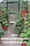 DIY Greenshouse Gardening: Everything You Need to know On creating a Greenhouse Gardening (English Edition)