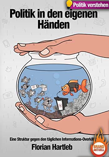Politik in den eigenen Händen: Eine Struktur gegen den täglichen Informations-Overkill. Das Handbuch um Politik gerade jetzt zu verstehen.