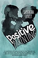 Positive Parenting: A Comprehensive Guide on how to Stop Yelling and start Teaching Love, Responsibility, Creativity and Healthy Living. Building strong Characters and Encouraging Autonomy.