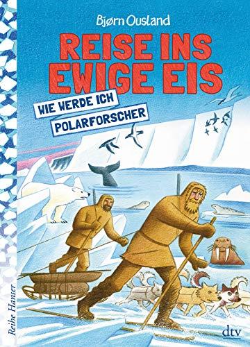 Reise ins ewige Eis: Wie werde ich Polarforscher (Reihe Hanser)