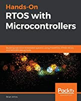 Hands-On RTOS with Microcontrollers: Building real-time embedded systems using FreeRTOS, STM32 MCUs, and SEGGER debug tools Front Cover