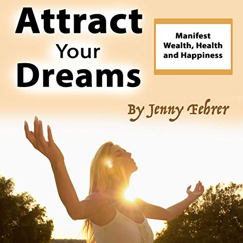 Attract Your Dreams     Manifest Wealth, Health and Happiness              By:                                                                                                                                 Jenny Fehrer                               Narrated by:                                                                                                                                 Gareth Johnson                      Length: 37 mins     22 ratings     Overall 4.6