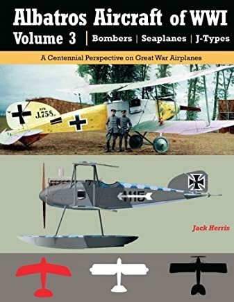 Albatros Aircraft of WWI | Volume 3 ? Bombers, Seaplanes, J-Types: A Centennial Perspective on Great War Airplanes: Volume 26
