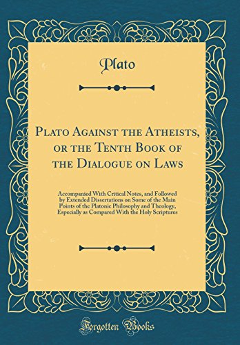 Download Plato Against the Atheists, or the Tenth Book of the Dialogue on Laws: Accompanied with Critical Notes, and Followed by Extended Dissertations on Some of the Main Points of the Platonic Philosophy and Theology, Especially as Compared with the Holy Scriptu 0332338045