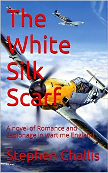 The White Silk Scarf: A novel of Romance and Espionage in wartime England by [Stephen Challis]