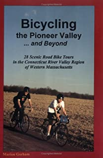Bicycling the Pioneer Valley . and Beyond: 28 Scenic Road Bike Tours in the Connecticut River Valley Region of Western Massachusetts