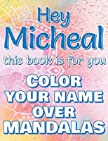 Hey MICHEAL, this book is for you - Color Your Name over Mandalas: Micheal: The BEST Name Ever - Coloring book for adults or children named MICHEAL